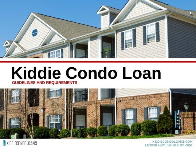 Kiddie Condo LoanGUIDELINES AND REQUIREMENTS KIDDIECONDOLOANS.COM LENDER HOTLINE: 888-581-5008
