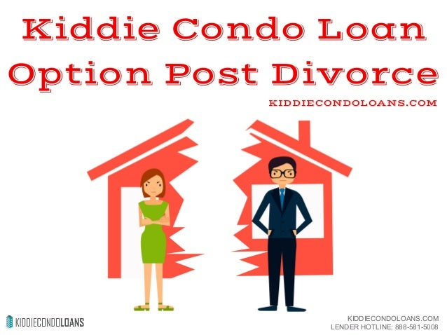 Kiddie Condo Loan Option Post Divorce KIDDIECONDOLOANS.COM KIDDIECONDOLOANS.COM LENDER HOTLINE: 888-581-5008