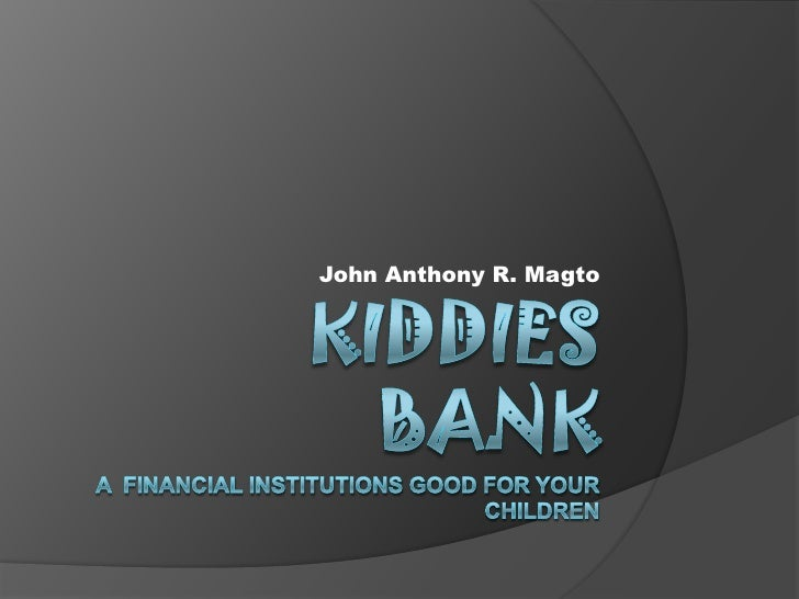 KIDDIES BANKA  financial institutions good for your children<br />John Anthony R. Magto<br />