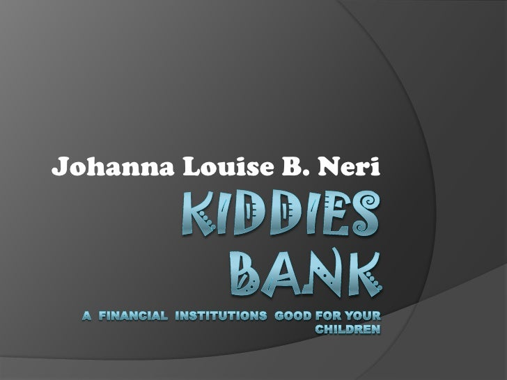 Kiddies BankA  financial  Institutions  good for your children<br />Johanna Louise B. Neri<br />