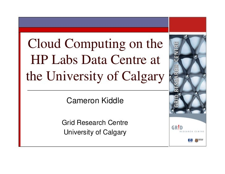 Cloud Computing on the  HP Labs Data Centre at the University of Calgary        Cameron Kiddle        Grid Research Centre...