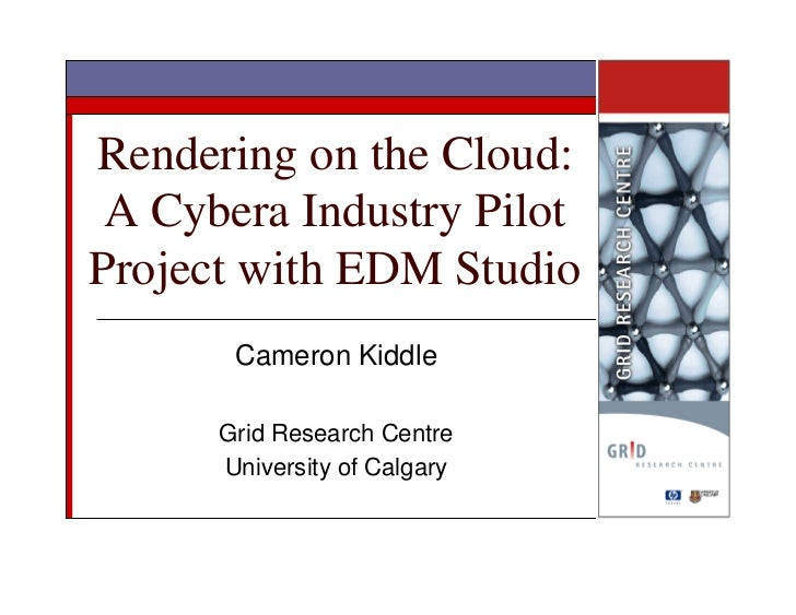 Rendering on the Cloud:  A Cybera Industry Pilot Project with EDM Studio        Cameron Kiddle        Grid Research Centre...