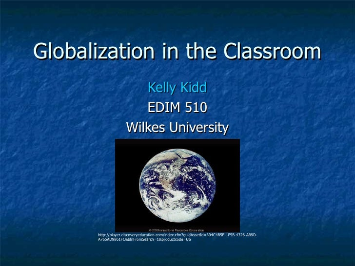 Globalization in the Classroom Kelly Kidd EDIM 510 Wilkes University http://player.discoveryeducation.com/index.cfm?guidAs...