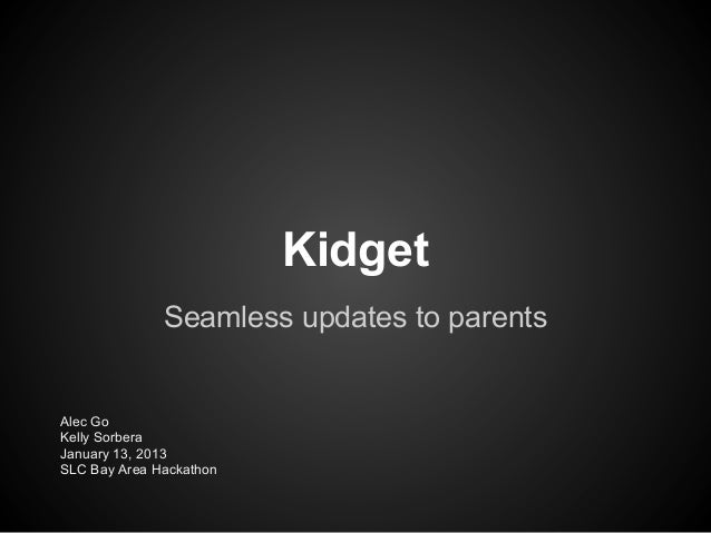 Kidget              Seamless updates to parentsAlec GoKelly SorberaJanuary 13, 2013SLC Bay Area Hackathon