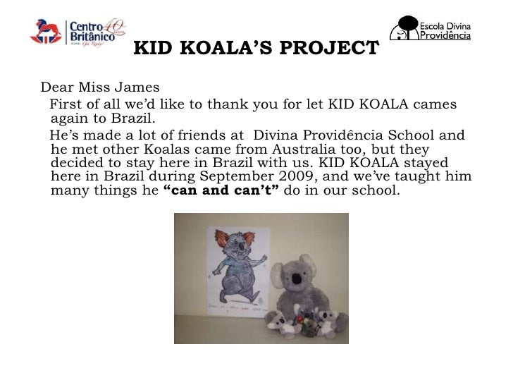 KID KOALA'S PROJECT<br />  Dear Miss James<br />    First of all we'd like to thank you for let KID KOALA cames again to B...