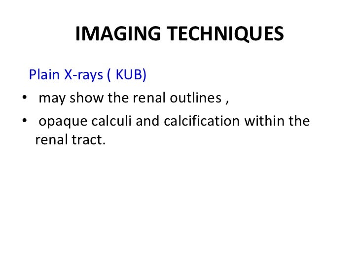 IMAGING TECHNIQUES Plain X-rays ( KUB)• may show the renal outlines ,• opaque calculi and calcification within the  renal ...