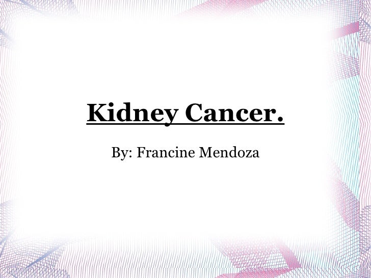 Kidney Cancer. By: Francine Mendoza