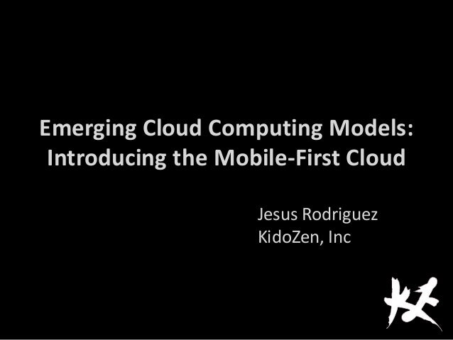 Emerging Cloud Computing Models:Introducing the Mobile-First CloudJesus RodriguezKidoZen, Inc
