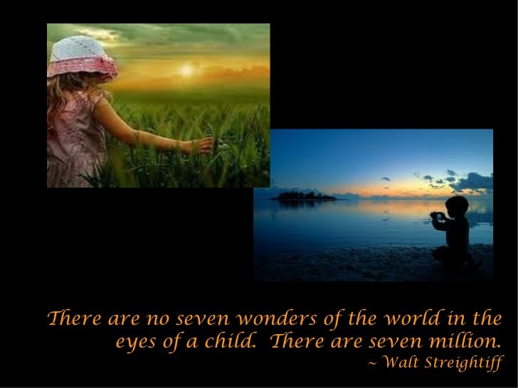 There are no seven wonders of the world in the       eyes of a child. There are seven million.                            ...