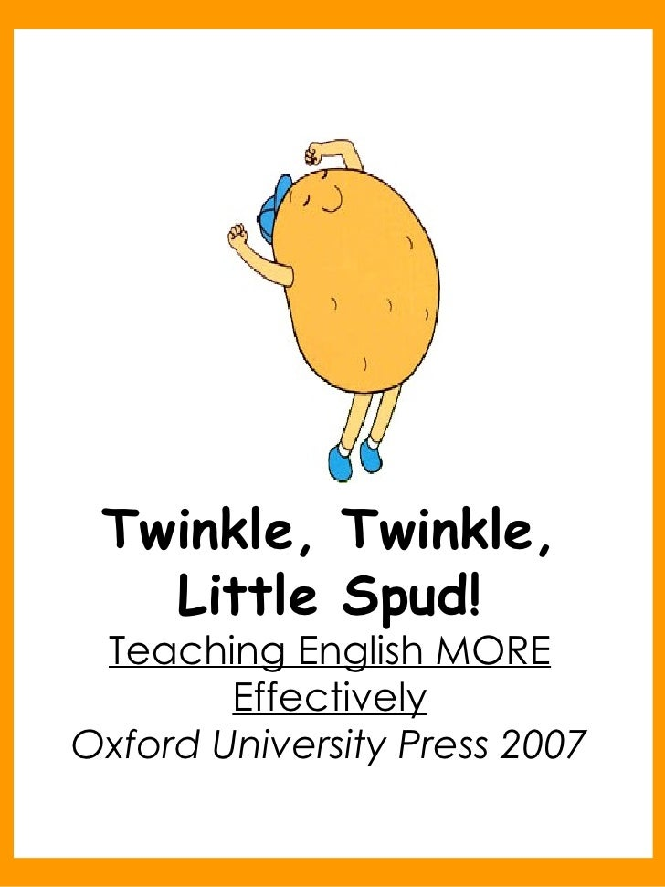 Twinkle, Twinkle, Little Spud! Teaching English MORE Effectively Oxford University Press 2007