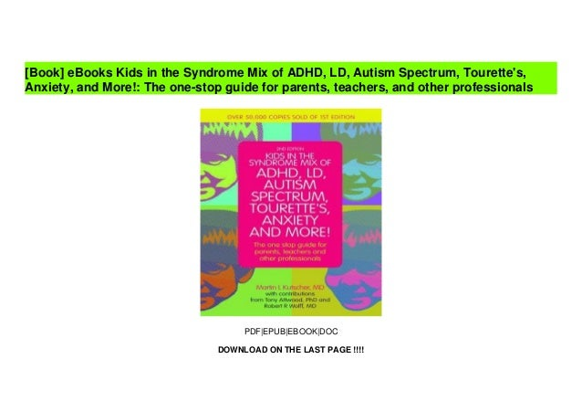 [Doc] Kids in the Syndrome Mix of ADHD, LD, Autism Spectrum, Tourette's, Anxiety, and More!: The one-stop guide for parents, teachers, and other professionals Slide 2