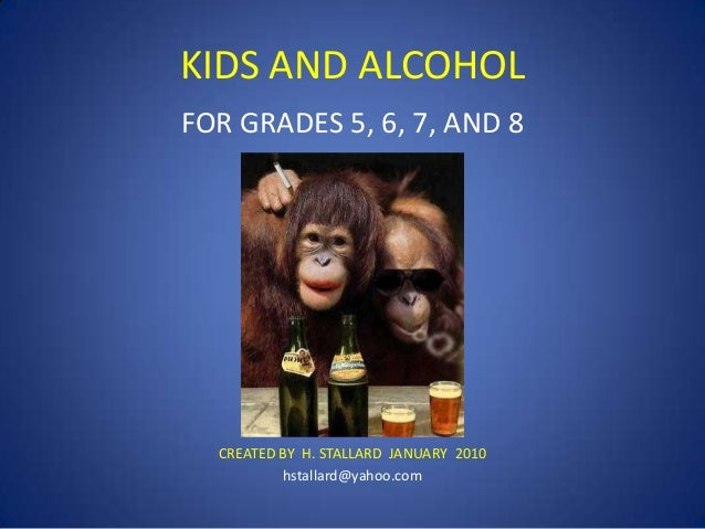KIDS AND ALCOHOL FOR GRADES 5, 6, 7, AND 8  CREATED BY H. STALLARD JANUARY 2010 hstallard@yahoo.com