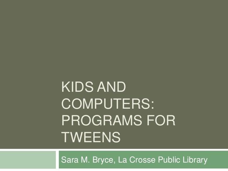 KIDS ANDCOMPUTERS:PROGRAMS FORTWEENSSara M. Bryce, La Crosse Public Library