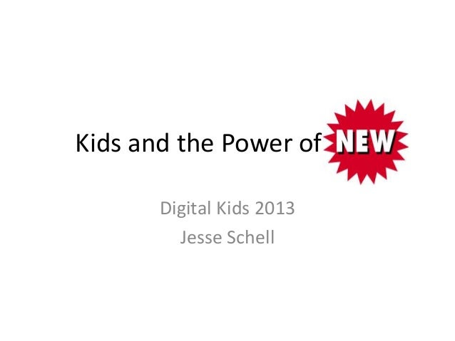 Kids and the Power of New      Digital Kids 2013        Jesse Schell
