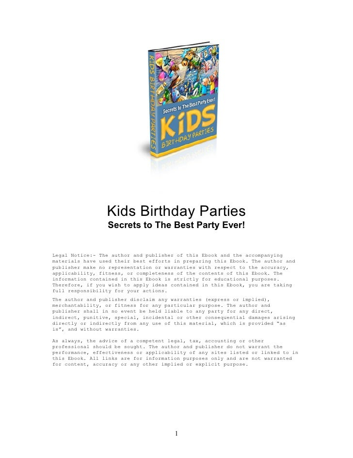 Kids Birthday Parties                  Secrets to The Best Party Ever!   Legal Notice:- The author and publisher of this E...