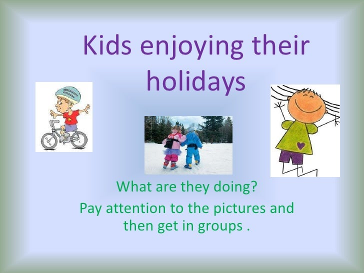 Kidsenjoyingtheirholidays<br />What are theydoing? <br />Payattentiontothepictures and thenget in groups .<br />