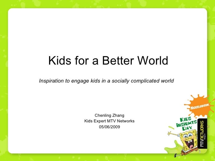 Kids for a Better World Chenling Zhang Kids Expert MTV Networks 05/06/2009 Inspiration to engage kids in a socially compli...