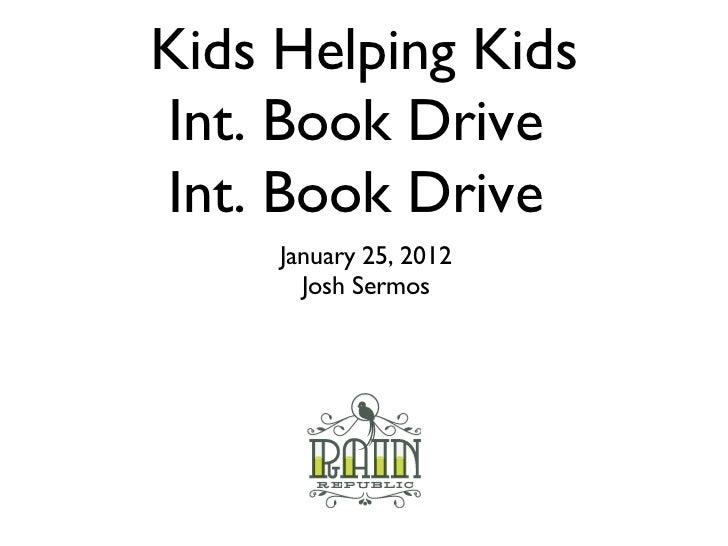 Kids Helping Kids Int. Book Drive  Int. Book Drive  <ul><li>January 25, 2012 </li></ul><ul><li>Josh Sermos </li></ul>