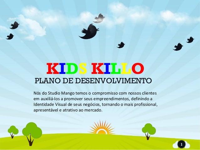 1 KIDS KILLO PLANO DE DESENVOLVIMENTO Nós do Studio Mango temos o compromisso com nossos clientes em auxiliá-los a promove...