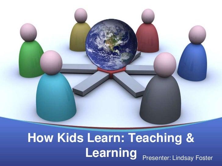 How Kids Learn: Teaching &        Learning Presenter: Lindsay Foster