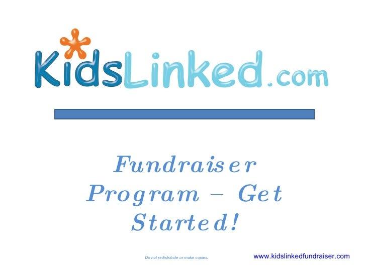 Do not redistribute or make copies . Fundraiser Program – Get Started! www.kidslinkedfundraiser.com