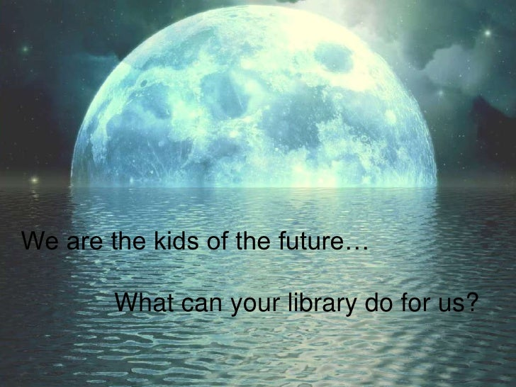 We are the kids of the future…<br />             What can your library do for us?<br />