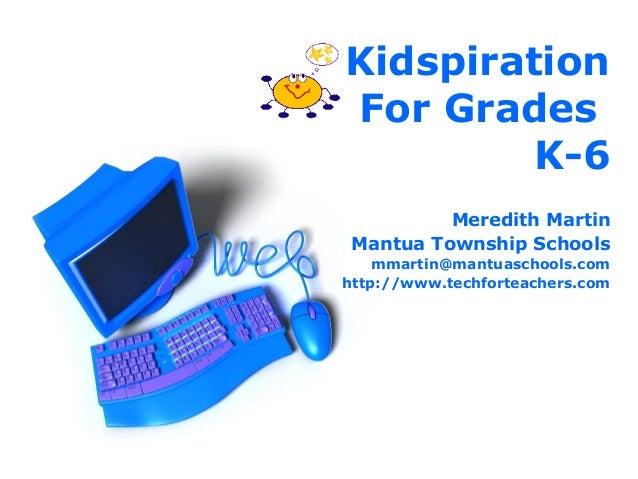 KidspirationFor Grades         K-6          Meredith Martin Mantua Township Schools    mmartin@mantuaschools.comhttp://www...