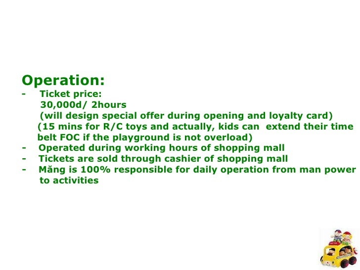 Operation: -  Ticket price: 30,000d/ 2hours  (will design special offer during opening and loyalty card) (15 mins for R/C ...