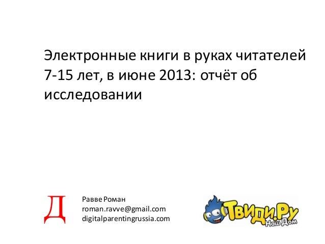 Электронные книги в руках читателей 7-15 лет, в июне 2013: отчёт об исследовании РаввеРоман roman.ravve@gmail.com digitalp...