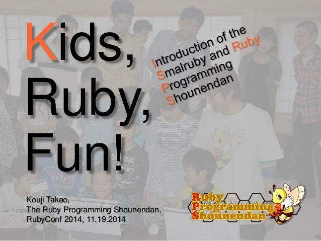 (final version) KIDS, RUBY, FUN! - Introduction of the Smalruby and RubyProgramming Shounendan - in RubyConf 2014