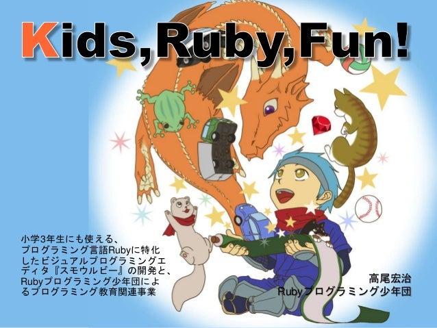 小学3年生にも使える、 プログラミング言語Rubyに特化 したビジュアルプログラミングエ ディタ『スモウルビー』の開発と、 Rubyプログラミング少年団によ るプログラミング教育関連事業 高尾宏治 Rubyプログラミング少年団