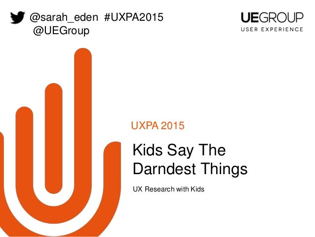 UXPA 2015 UX Research with Kids Kids Say The Darndest Things @sarah_eden #UXPA2015 @UEGroup
