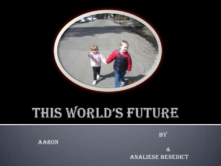 This World's Future<br />       By Aaron<br />&<br />Analiese Benedict<br />