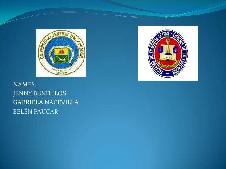 NAMES:<br />JENNY BUSTILLOS<br />GABRIELA NACEVILLA<br />BELÉN PAUCAR<br />