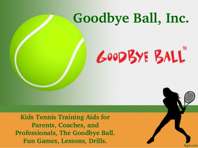 Goodbye Ball, Inc. Kids Tennis Training Aids for  Parents, Coaches, and  Professionals, The Goodbye Ball.  Fun Games, Less...