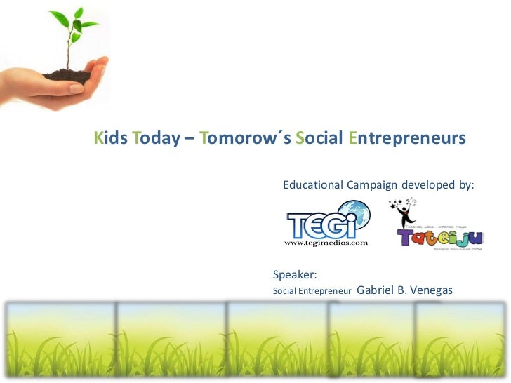 Kids Today – Tomorow´s Social Entrepreneurs                      Educational Campaign developed by:                    Spe...