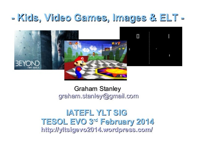 - Kids, Video Games, Images & ELT -  Graham Stanley graham.stanley@gmail.com  IATEFL YLT SIG TESOL EVO 3rd February 2014  ...