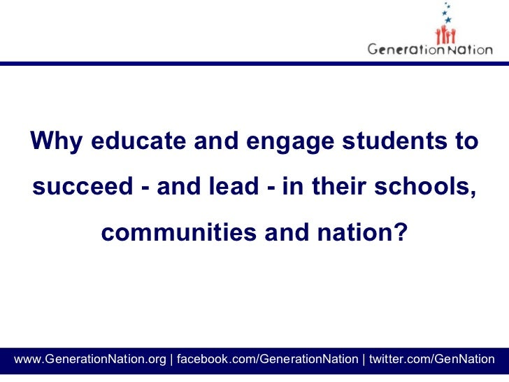 Why educate and engage students to  succeed - and lead - in their schools,              communities and nation?www.Generat...