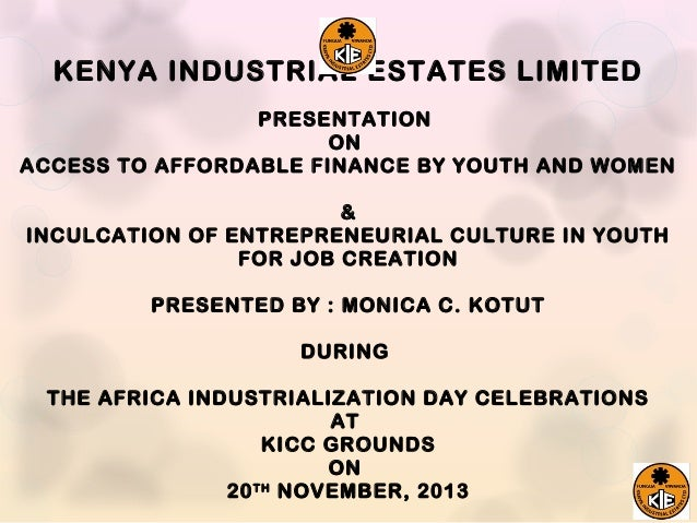 KENYA INDUSTRIAL ESTATES LIMITED PRESENTATION ON ACCESS TO AFFORDABLE FINANCE BY YOUTH AND WOMEN & INCULCATION OF ENTREPRE...