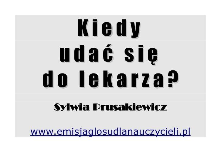 Kiedy    udać się   do lekarza?     Sylwia Prusakiewicz  www.emisjaglosudlanauczycieli.pl