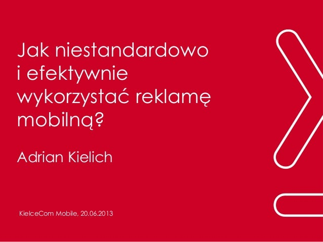 Jak niestandardowoi efektywniewykorzystać reklamęmobilną?Adrian KielichKielceCom Mobile, 20.06.2013