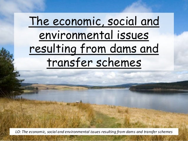 The economic, social and environmental issues resulting from dams and transfer schemes LO: The economic, social and enviro...