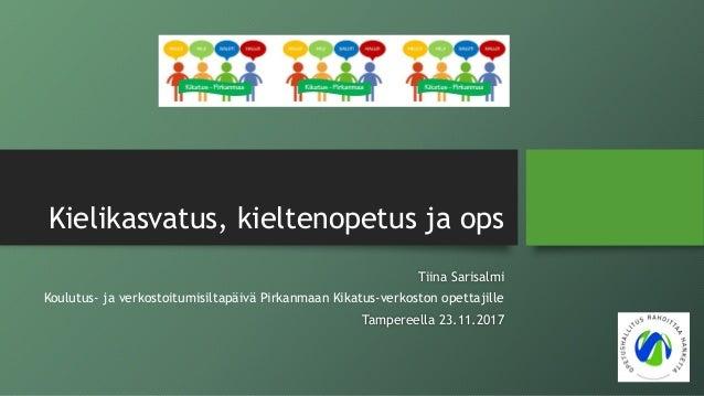 Kielikasvatus, kieltenopetus ja ops Tiina Sarisalmi Koulutus- ja verkostoitumisiltapäivä Pirkanmaan Kikatus-verkoston opet...