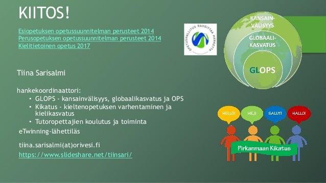 Tiina Sarisalmi hankekoordinaattori: • GLOPS - kansainvälisyys, globaalikasvatus ja OPS • Kikatus - kieltenopetuksen varhe...