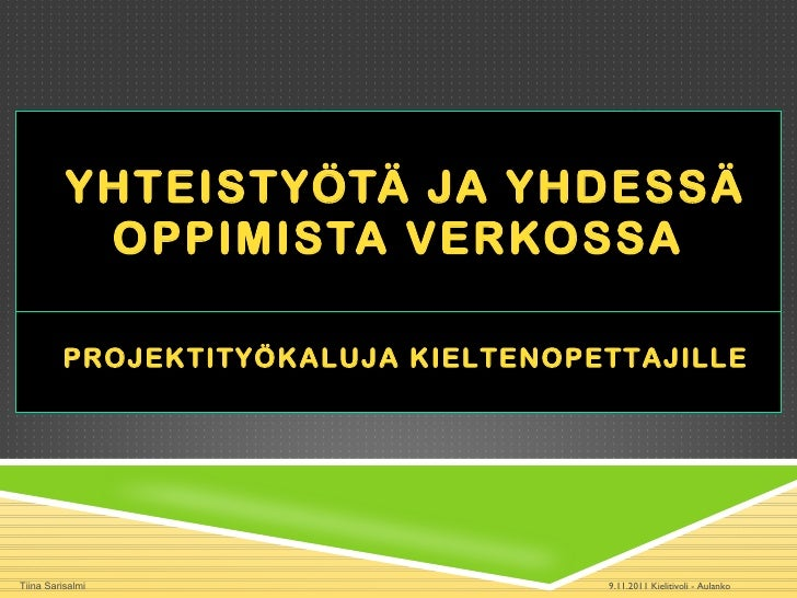 YHTEISTYÖTÄ JA YHDESSÄ OPPIMISTA VERKOSSA 9.11.2011 Kielitivoli - Aulanko Tiina Sarisalmi PROJEKTITYÖKALUJA KIELTENOPETTAJ...