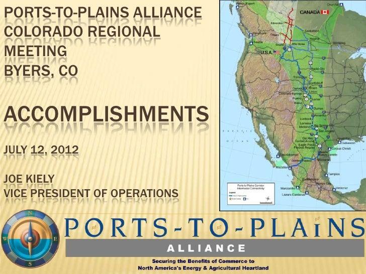 PORTS-TO-PLAINS ALLIANCECOLORADO REGIONALMEETINGBYERS, COACCOMPLISHMENTSJULY 12, 2012JOE KIELYVICE PRESIDENT OF OPERATIONS