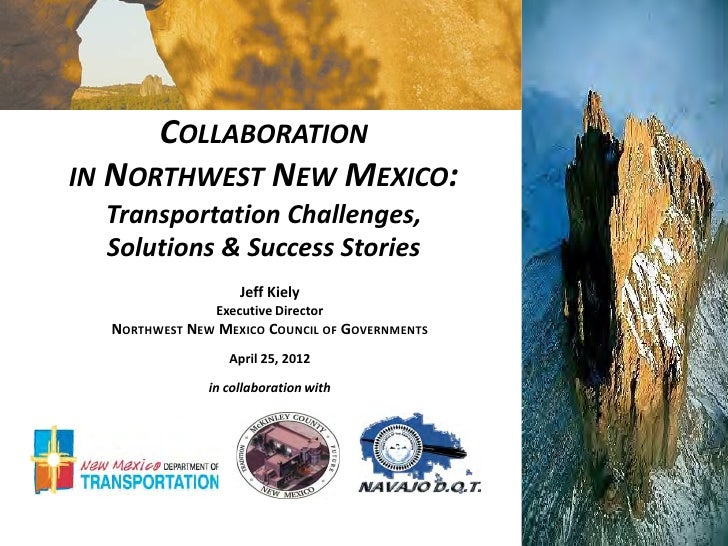 COLLABORATIONIN NORTHWEST NEW MEXICO:  Transportation Challenges,  Solutions & Success Stories                    Jeff Kie...