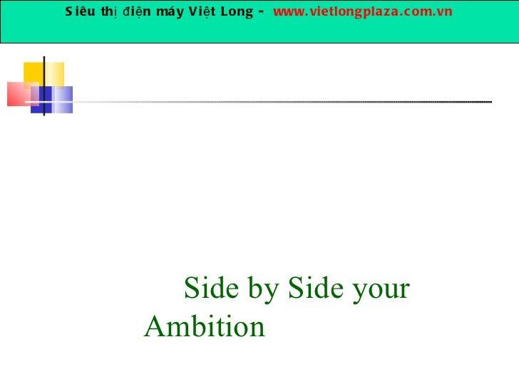 Side by Side your Ambition Siêu thị điện máy Việt Long -  www.vietlongplaza.com.vn