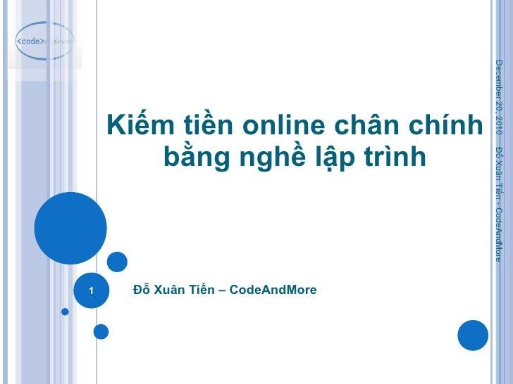 Kiếm tiền online chân chính bằng nghề lập trình Đỗ Xuân Tiến – CodeAndMore December 20, 2010 Đỗ Xuân Tiến - CodeAndMore