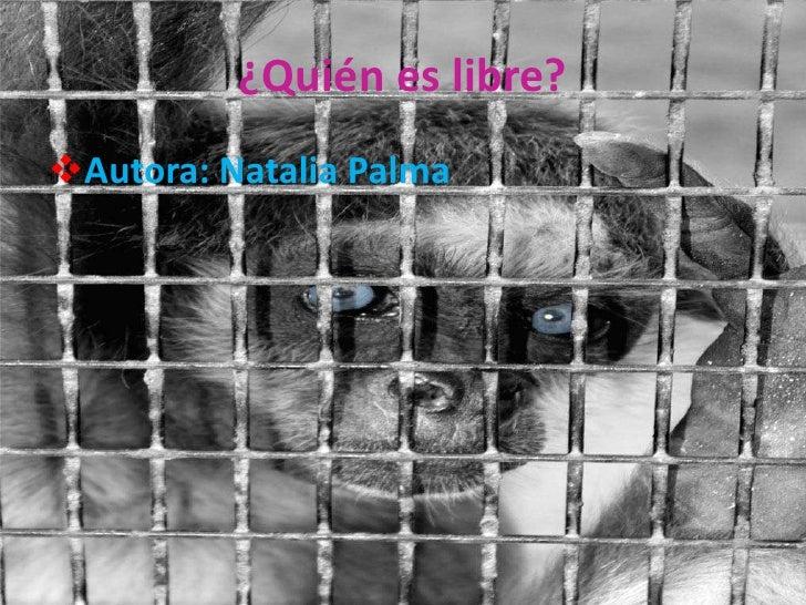 """¿Quién es libre?<br /><ul><li>Autora: Natalia Palma </li></li></ul><li>""""Todos los seres humanos nacen libres""""<br />¿libres..."""